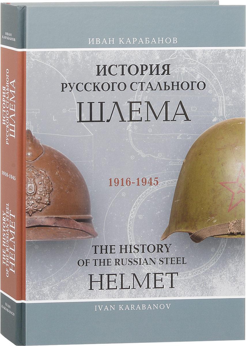 Иван Карабанов История русского стального шлема. 1916-1945 / The History of the Russian Steel Helmet.