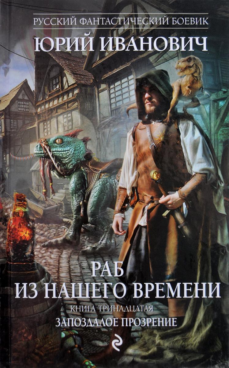 Ю. Иванович, И. В. Минаков Раб из нашего времени. Книга тринадцатая. Запоздалое прозрение