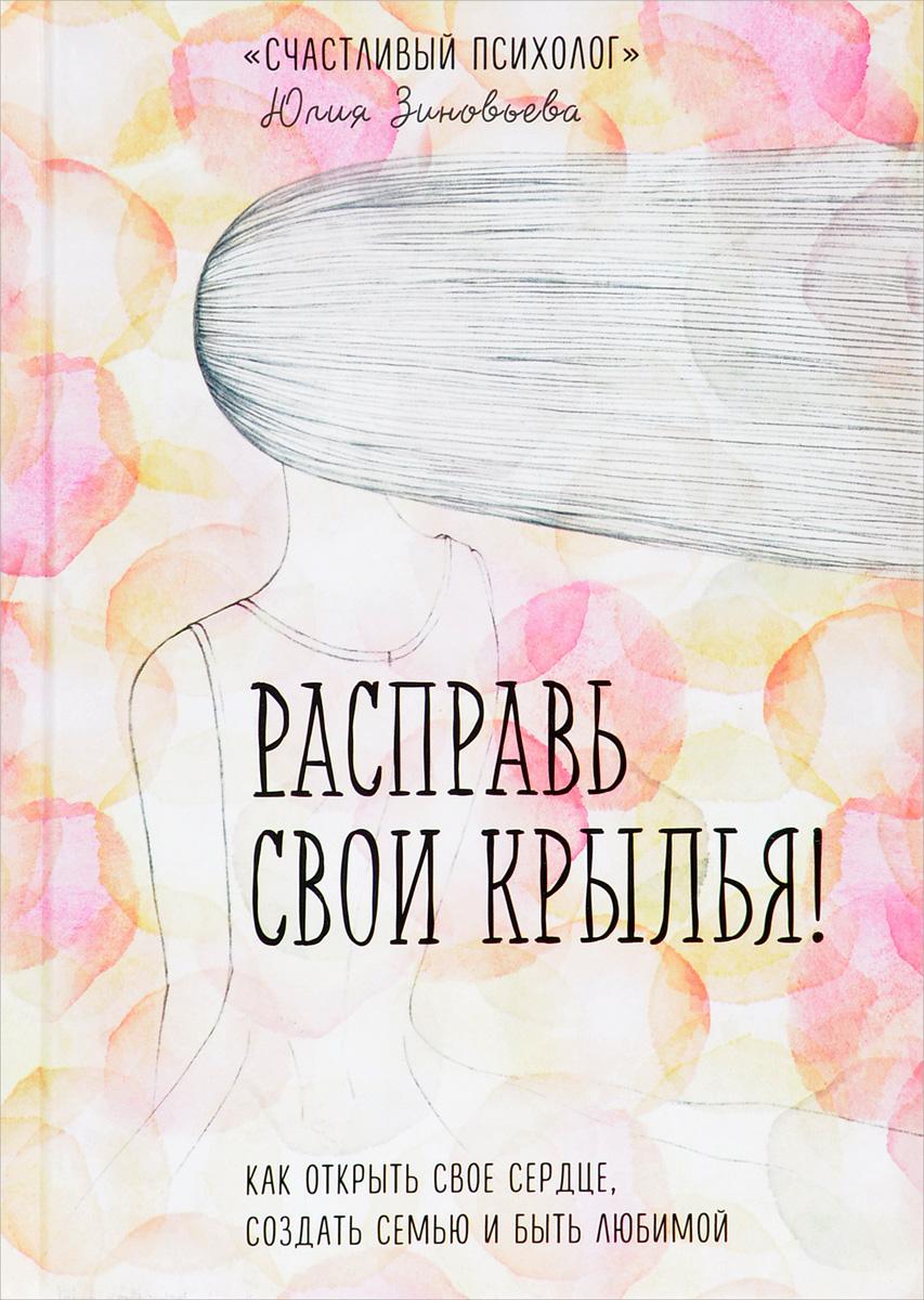 Юлия Зиновьева Расправь свои крылья! Как открыть свое сердце, создать семью и быть любимой