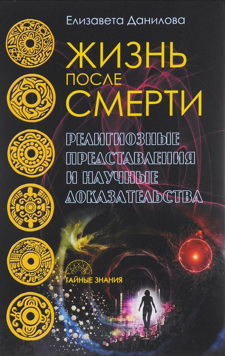 Жизнь после смерти. Религиозные представления и научные доказательства. Е. Данилова