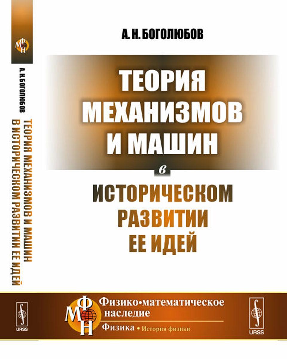 А. Н. Боголюбов Теория механизмов и машин в историческом развитии ее идей