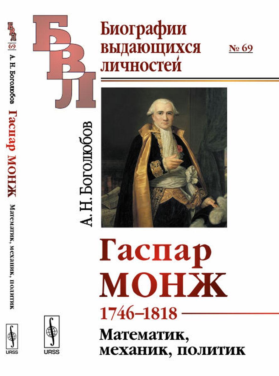 А. Н. Боголюбов Гаспар Монж. 1746-1818. Математик, механик, политик корм монж