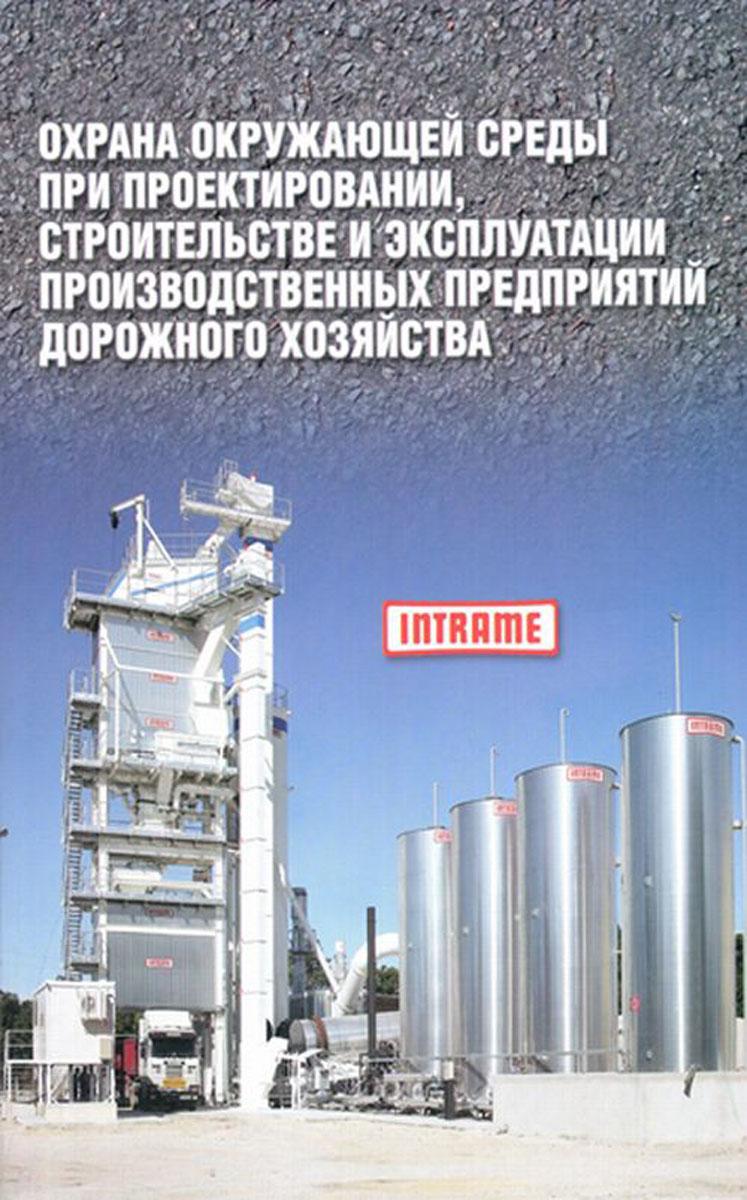 Охрана окружающей среды при проектировании, строительстве и эксплуатации производственных предприятий дорожного хозяйства