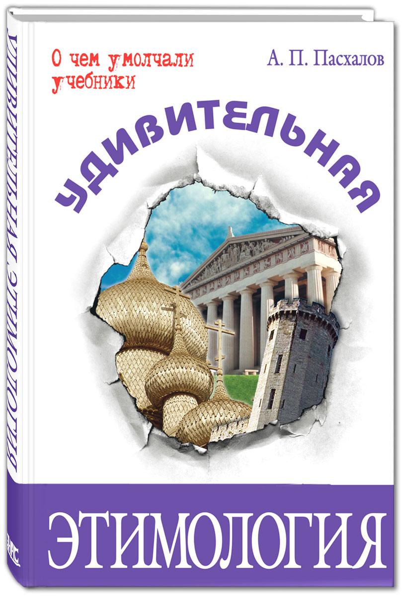 А. П. Пасхалов Удивительная этимология энциклопедия имен