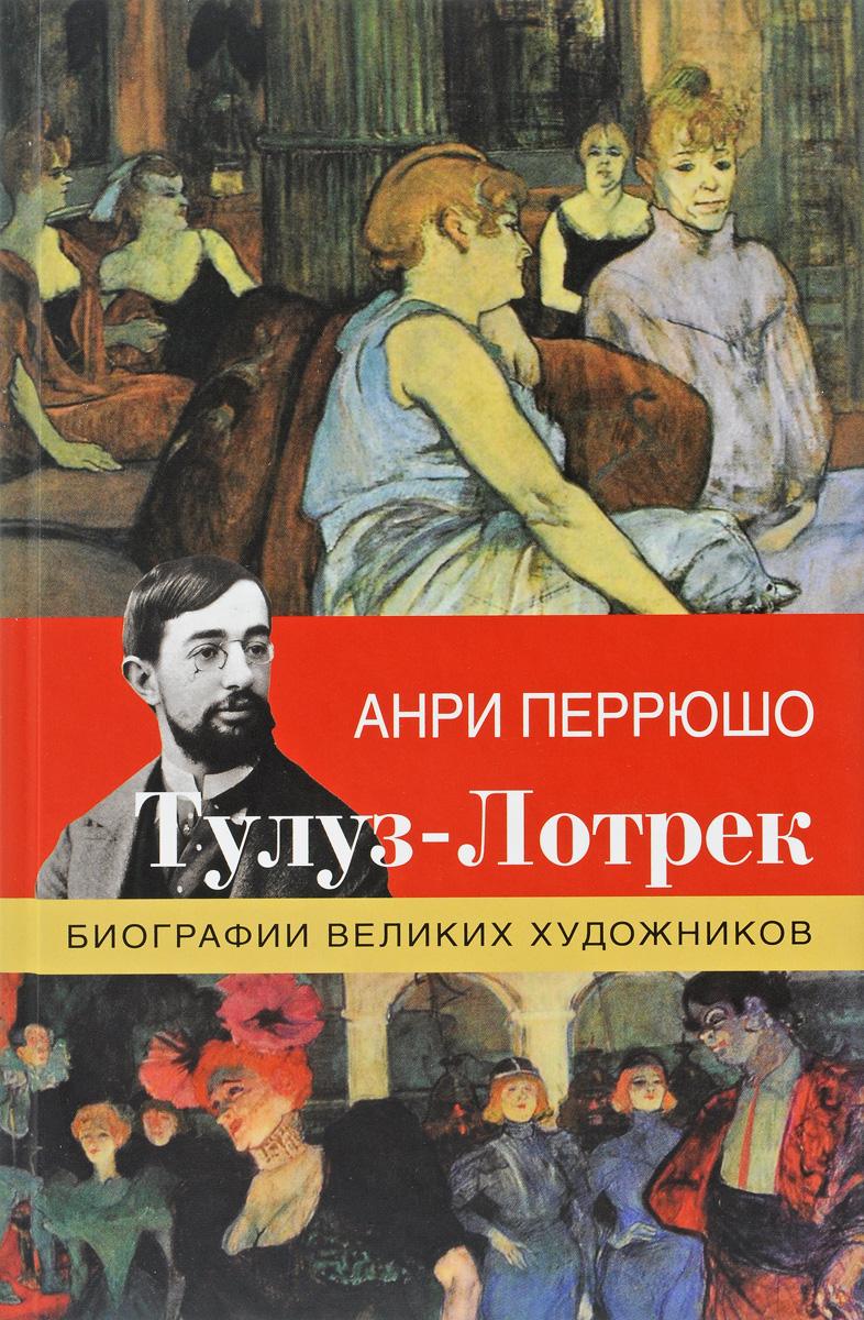 Анри Перрюшо Тулуз-Лотрек ISBN: 978-5-17-103320-0 анри де тулуз лотрек cdpc