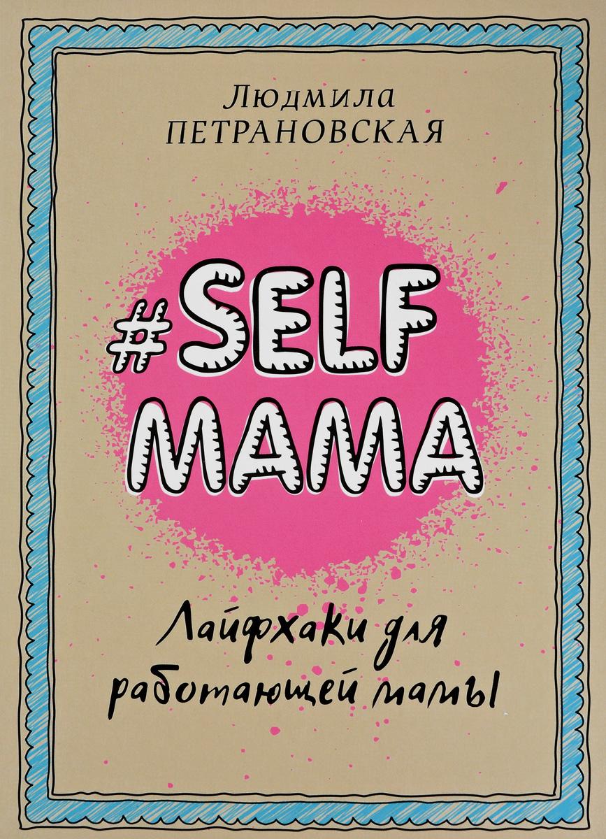 Людмила Петрановская. Selfmama. Лайфхаки для работающей мамы