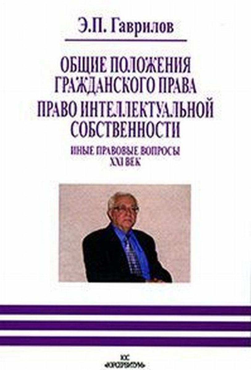 Э. П. Гаврилов Общие положения гражданского права. Право интеллектуальной собственности. Иные правовые вопросы. XXI век
