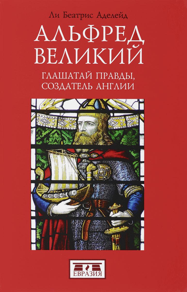 Обложка книги Альфред Великий, глашатай правды, создатель Англии