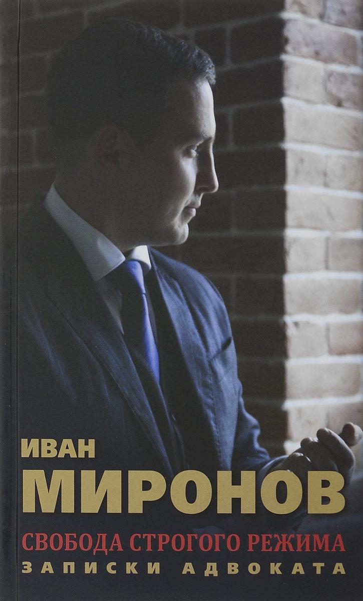Свобода строгого режима. Записки адвоката. Иван Миронов