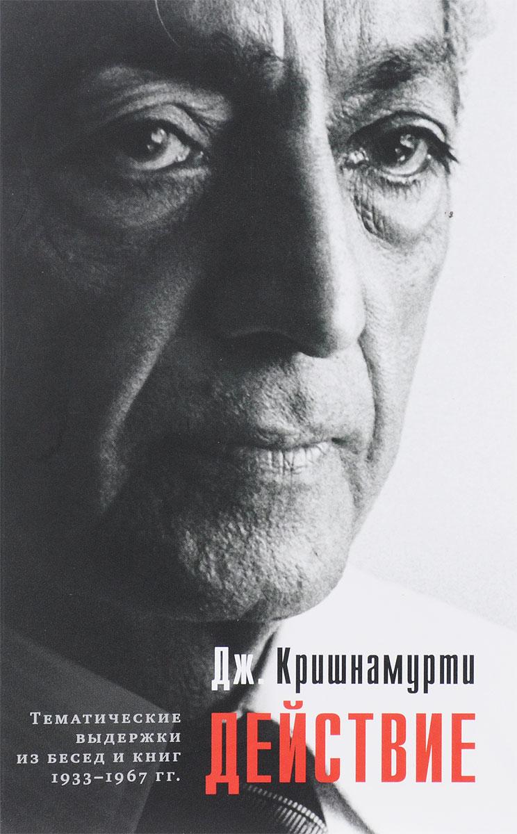 Действие. Тематические выдержки из бесед и книг 1933-1967 гг.. Дж. Кришнамурти