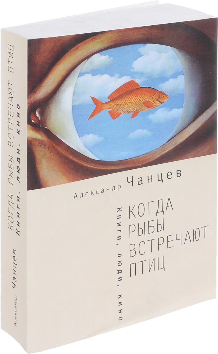 Александр Чанцев Когда рыбы встречают птиц. Книги, люди, кино