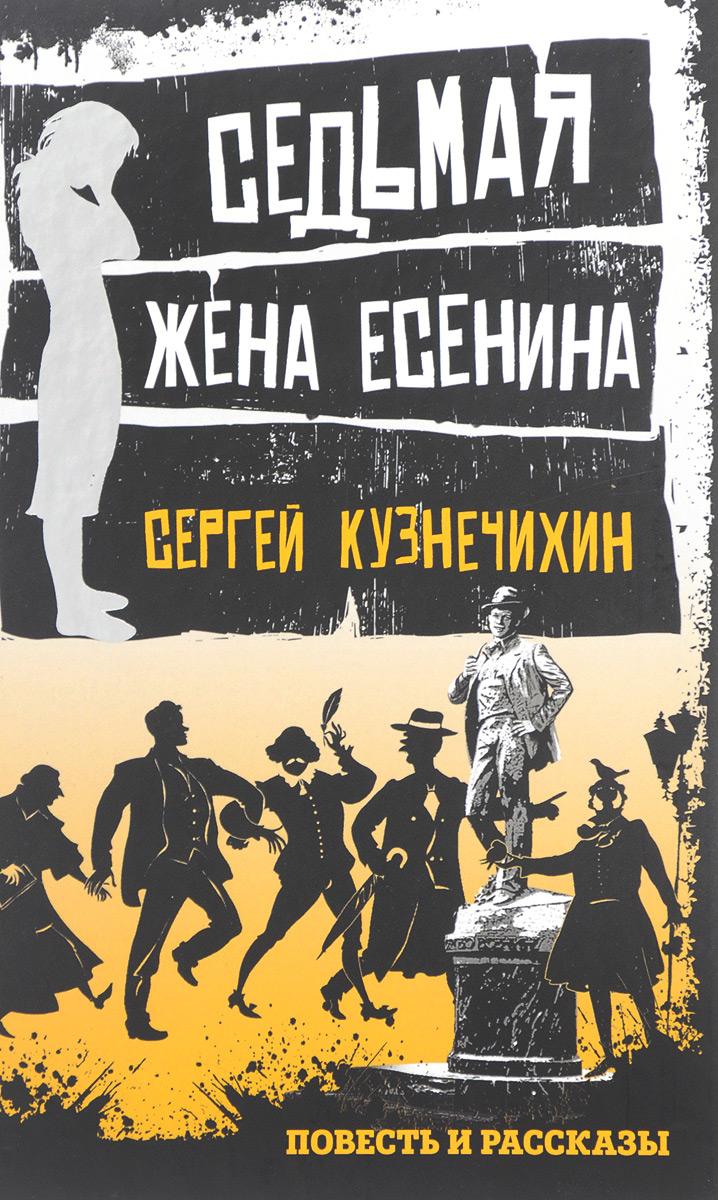 Сергей Кузнечихин Седьмая жена Есенина. Повесть и рассказы гибель есенина как есенин пришел к самоубийству