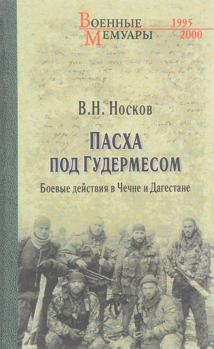 В. Н. Носков Пасха под Гудермесом. Боевые действия в Чечне и Дагестане