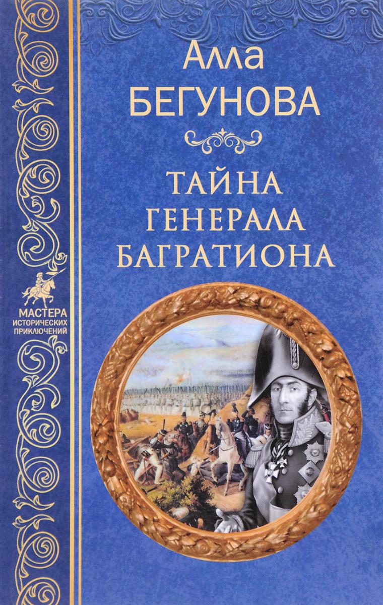 Zakazat.ru: Тайна генерала Багратиона. А. И. Бегунова