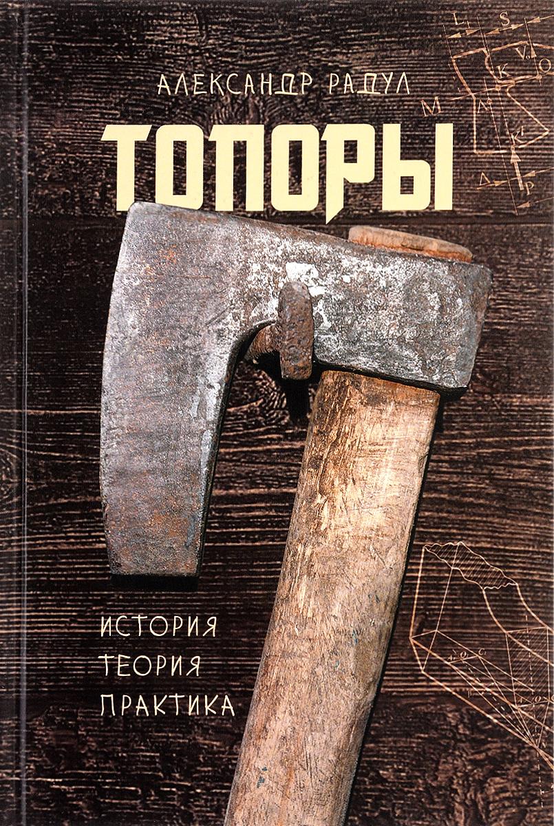 Александр Радул. Топоры. История, теория, практика