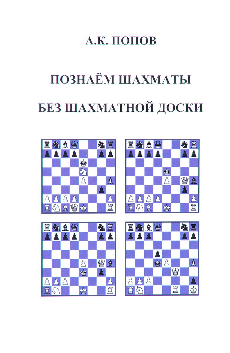 Познаем шахматы без шахматной доски. А. К. Попов