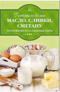 Готовим дома масло, сливки, сметану, творожные и плавленые сыры молочные продукты