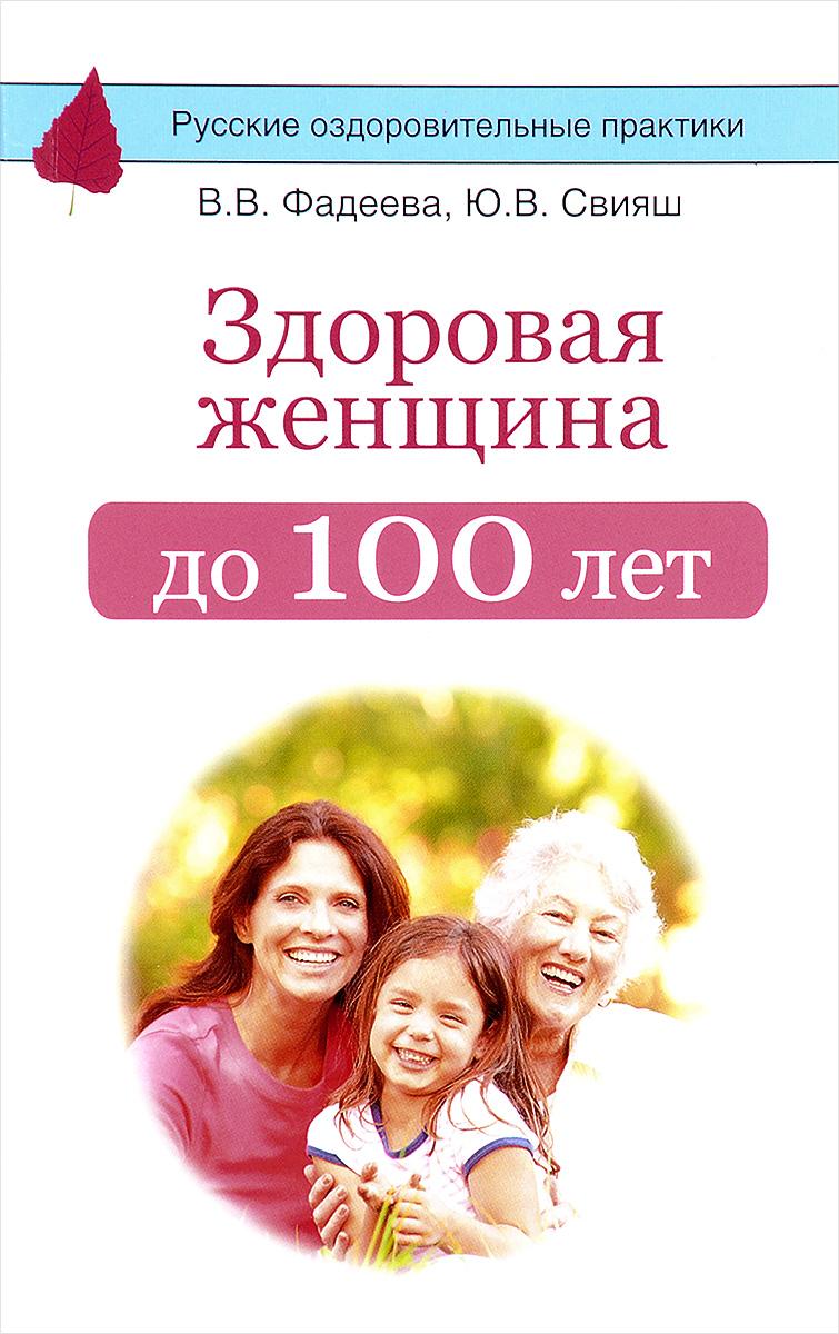В. В. Фадеева, Ю. В. Свияш Здоровая женщина до 100 лет свияш ю с чего начинается женственность