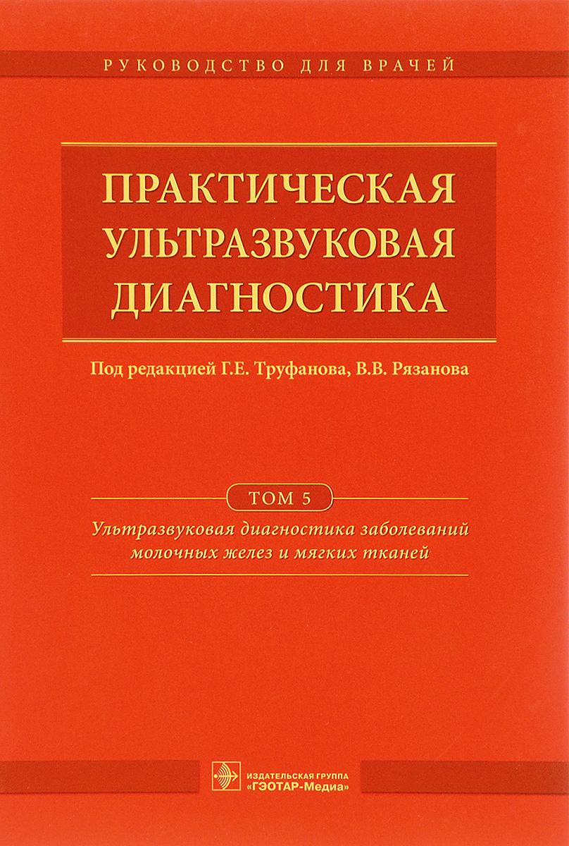 Практическая ультразвуковая диагностика. Руководство для врачей. В 5 томах. Том 5. Ультразвуковая диагностика заболеваний молочных желез и мягких тканей