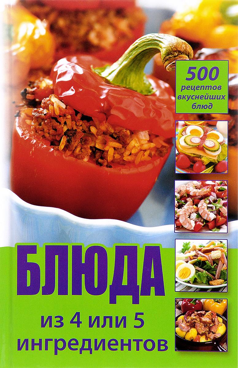 Блюда из 4 или 5 ингредиентов. 500 рецептов вкуснейших блюд. О. В. Лазарева