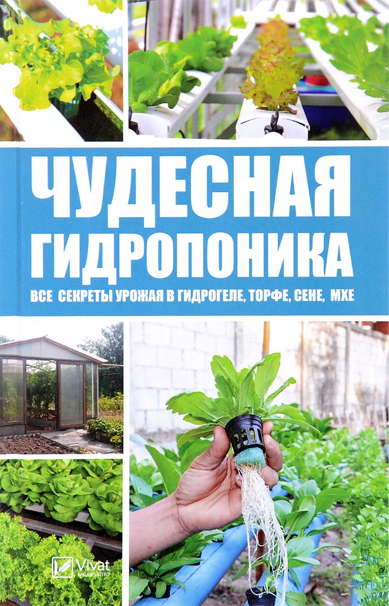 Zakazat.ru: Чудесная гидропоника. Все секреты урожая в гидрогеле, торфе, сене, мхе. М. С. Руденко