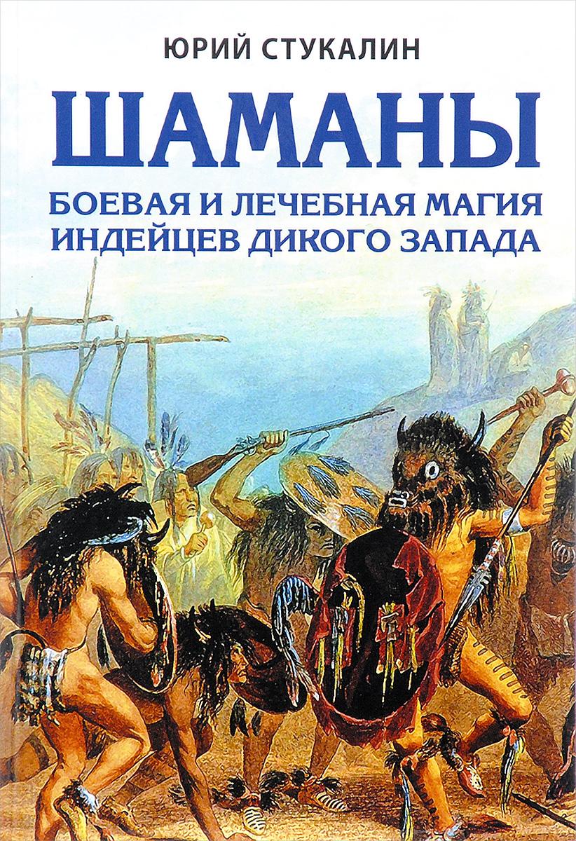Шаманы. Боевая и лечебная магия индейцев Дикого Запада. Юрий Стукалин