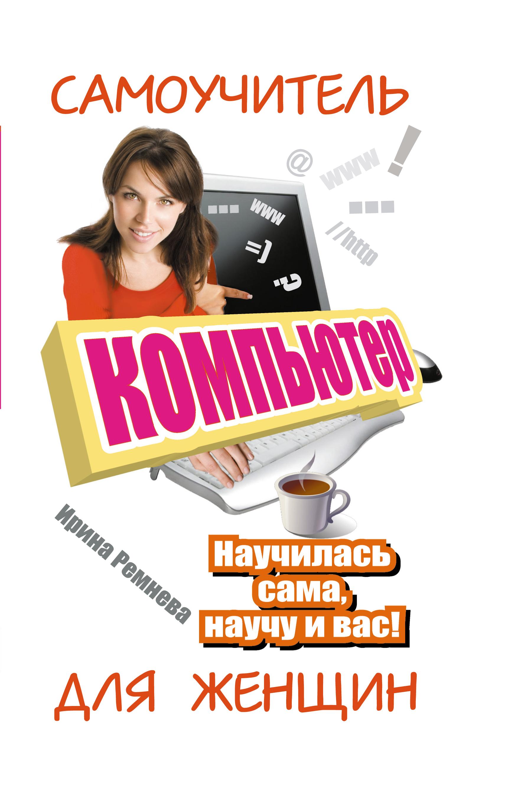 Ирина Ремнева Компьютер. Самоучитель для женщин. Научилась сама, научу и вас!