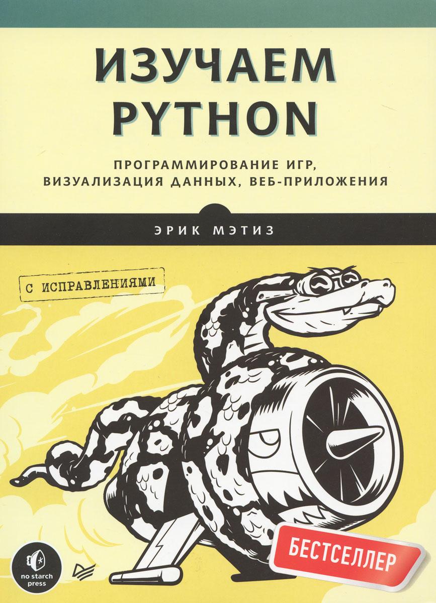 Эрик Мэтиз Изучаем Python. Программирование игр, визуализация данных, веб-приложения эрик рэй изучаем xml