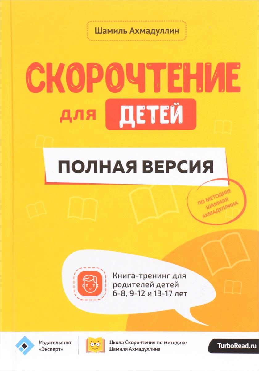 Ш. Т. Ахмадуллин Скорочтение для детей. Полная версия. Книга-тренинг для родителей детей 6-8, 9-12 и 13-17 лет
