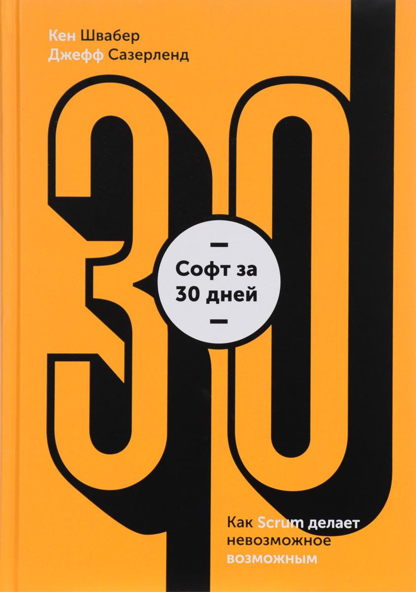 Кен Швайбер, Джеф Сазерленд. Софт за 30 дней. Как Scrum делает невозможное возможным