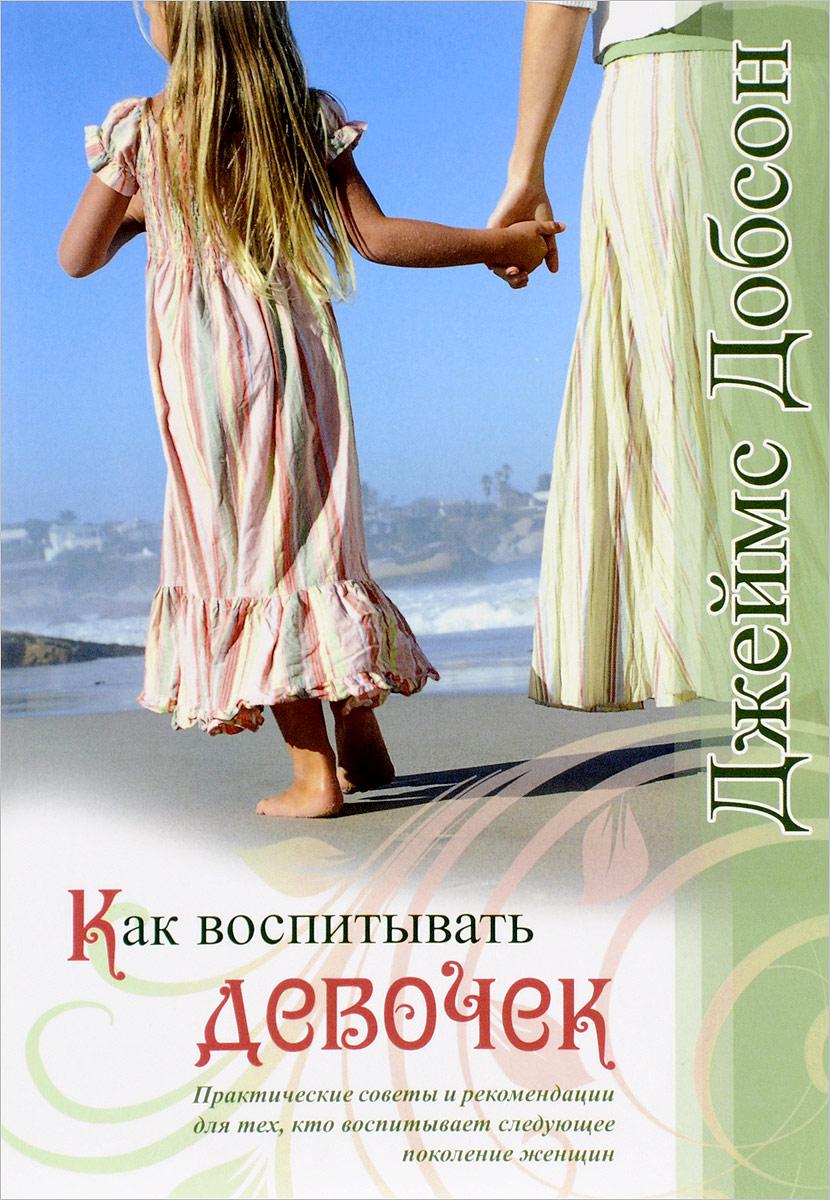 Как воспитывать девочек. Практические советы и рекомендации для тех, кто воспитывает следующее поколение женщин