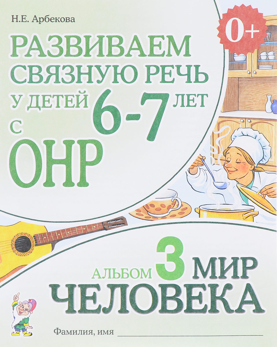 Н. Е. Арбекова Развиваем связную речь у детей 6-7 лет с ОНР. Альбом 3. Мир человека