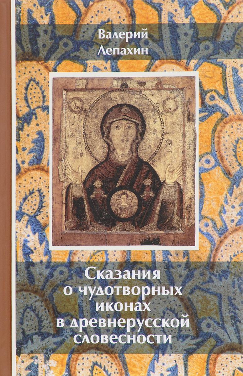 Валерий Лепахин Сказания о чудотворных иконах в древнерусской словесности ISBN: 5-88060-014-9 все цены