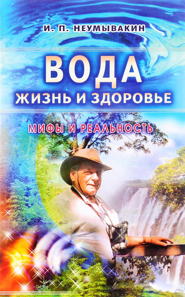 И. П. Неумывакин Вода - жизнь и здоровье. Мифы и реальность
