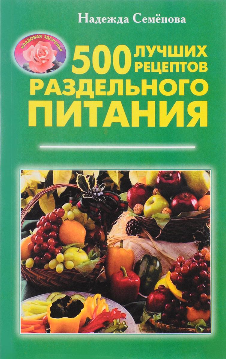 Надежда Семёнова. 500 лучших рецептов раздельного питания