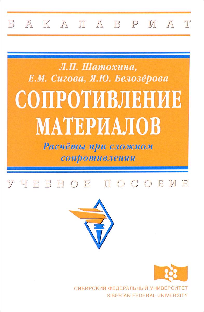 Л. П. Шатохина, Е. М. Сигова, Я. Ю. Белозёрова Сопротивление материалов. Расчёты при сложном сопротивлении. Учебное пособие