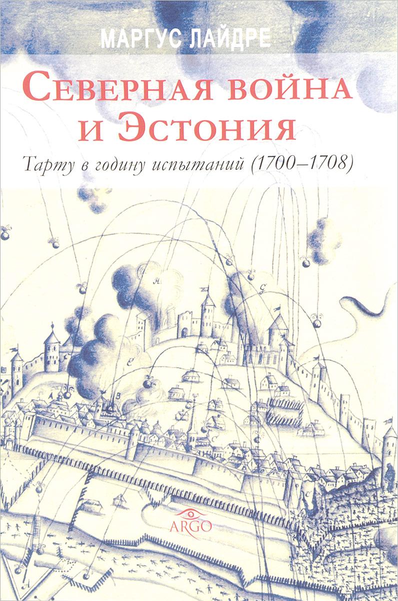 Маргус Лайдре Северная война и Эстония. Тарту в годину испытаний (1700 - 1708)