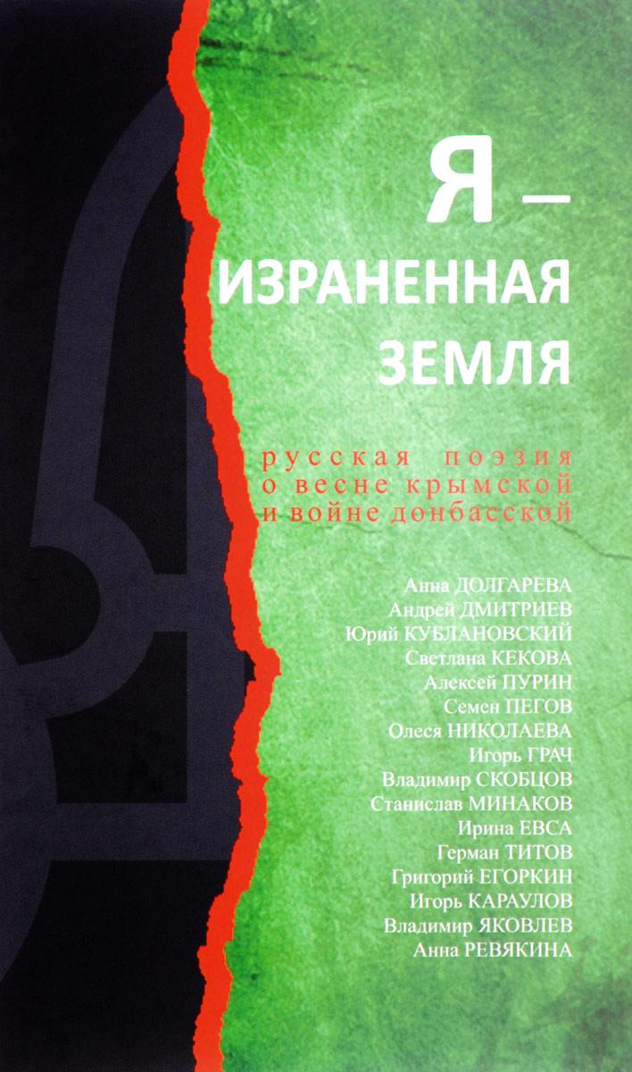 Я - израненная земля. Русская поэзия о весне крымской и войне донбасской интросан где в киеве
