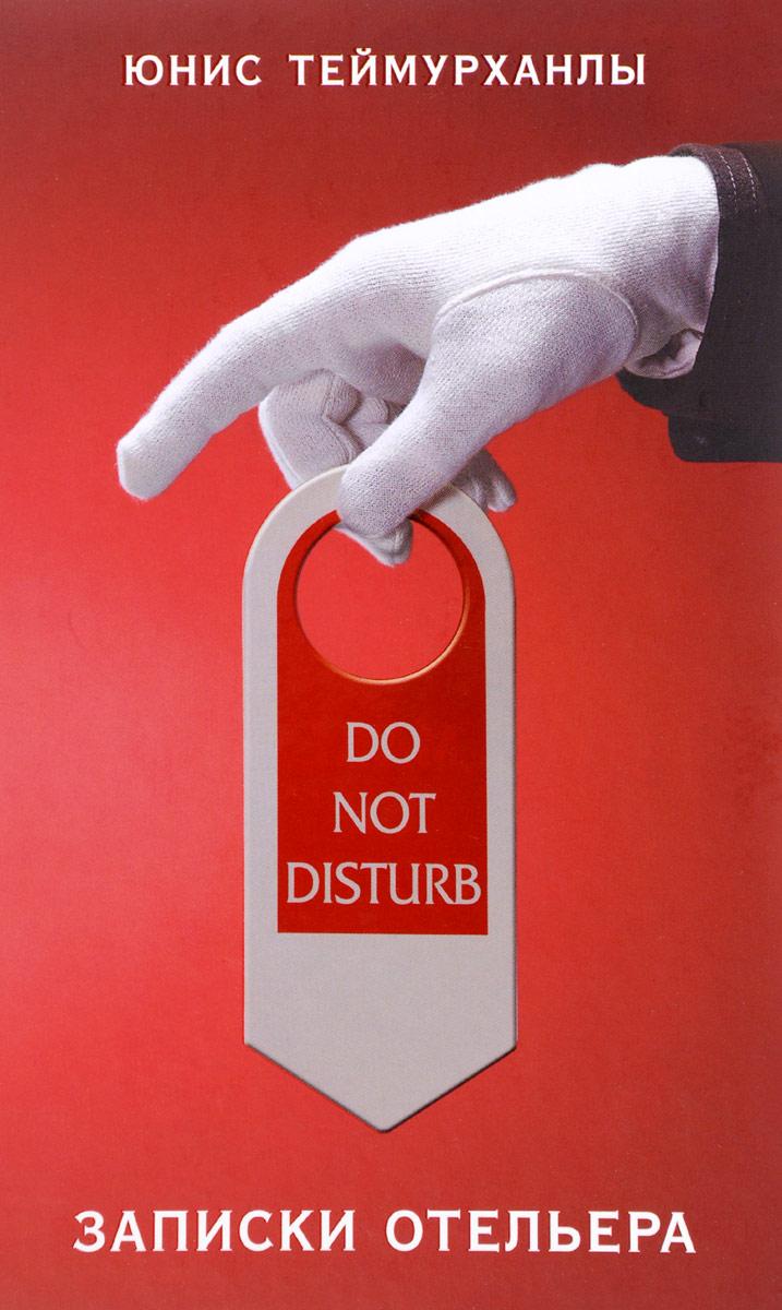 Юнис Теймурханлы Do not disturb. Записки отельера цена 2017