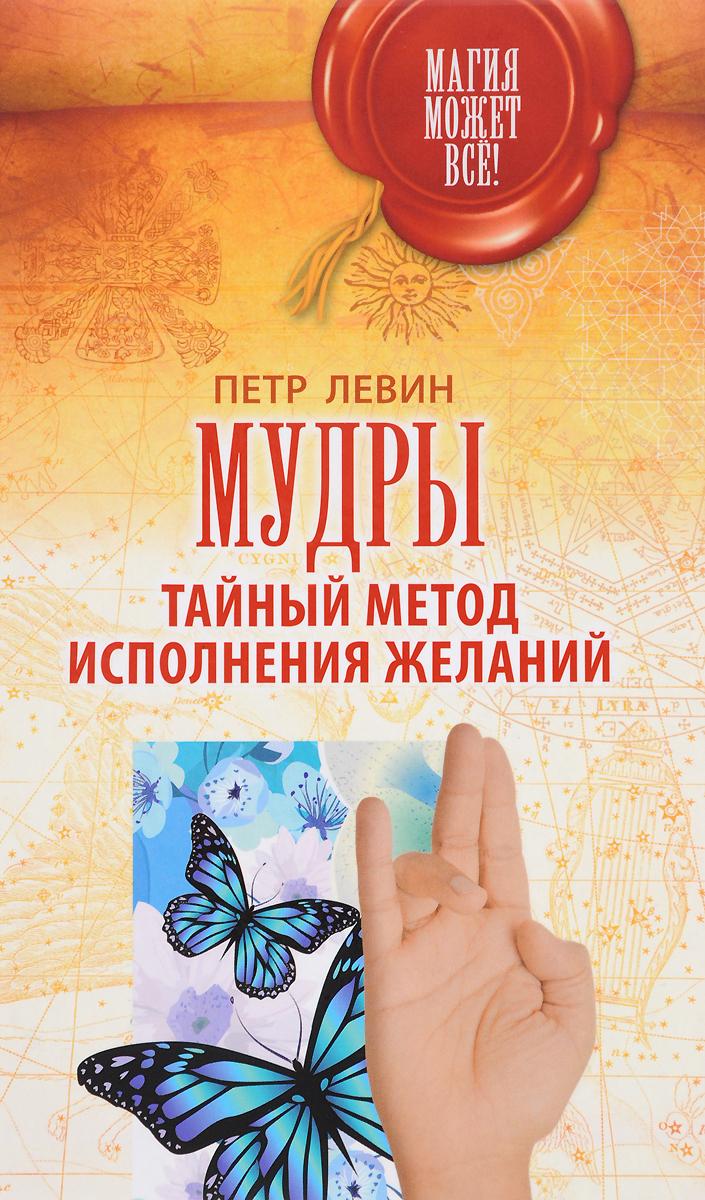 Петр Левин Мудры. Тайный метод исполнения желаний