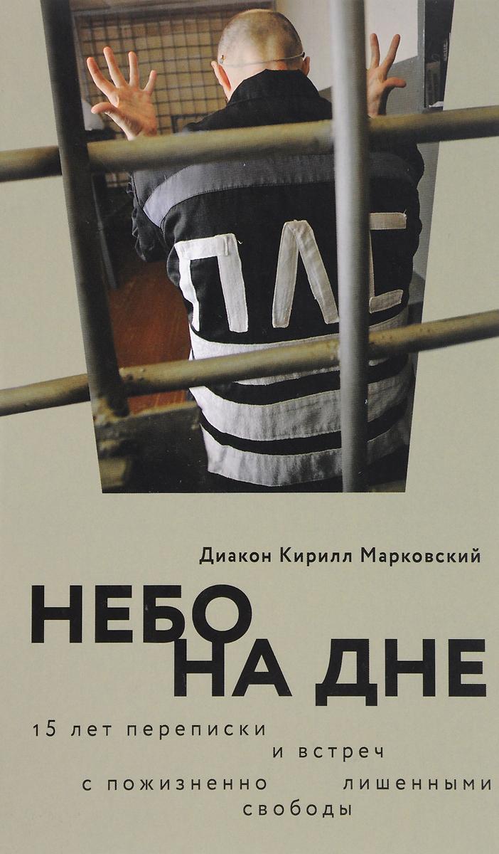 Диакон Кирилл Марковский Небо на дне. 15 лет переписки и встреч с пожизненно лишенными свободы