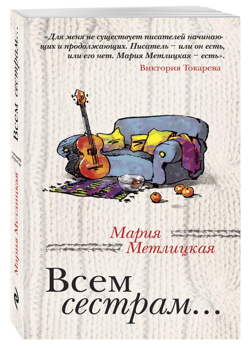 Фото - Мария Метлицкая Всем сестрам... мария метлицкая то что сильнее сборник