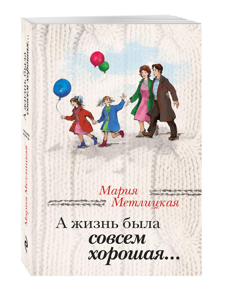 Мария Метлицкая А жизнь была совсем хорошая... иван бунин жизнь арсеньева