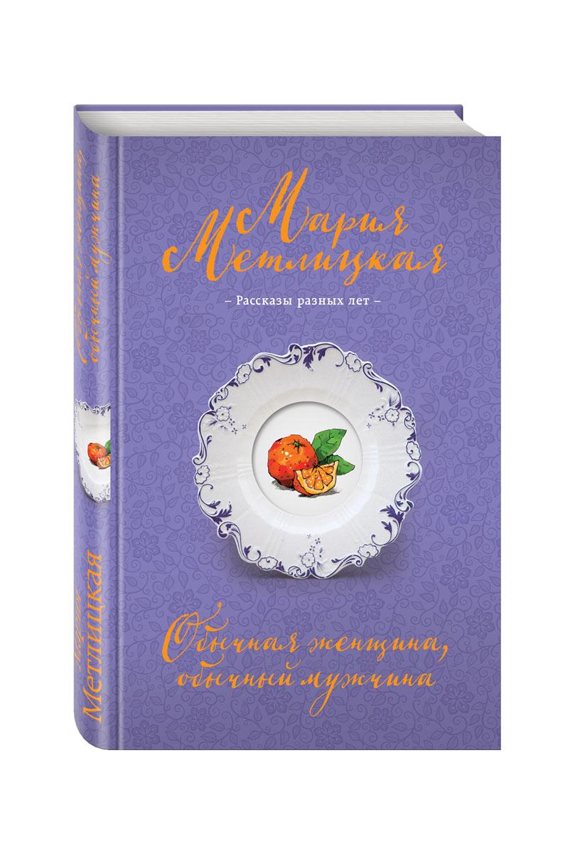 Мария Метлицкая Обычная женщина, обычный мужчина