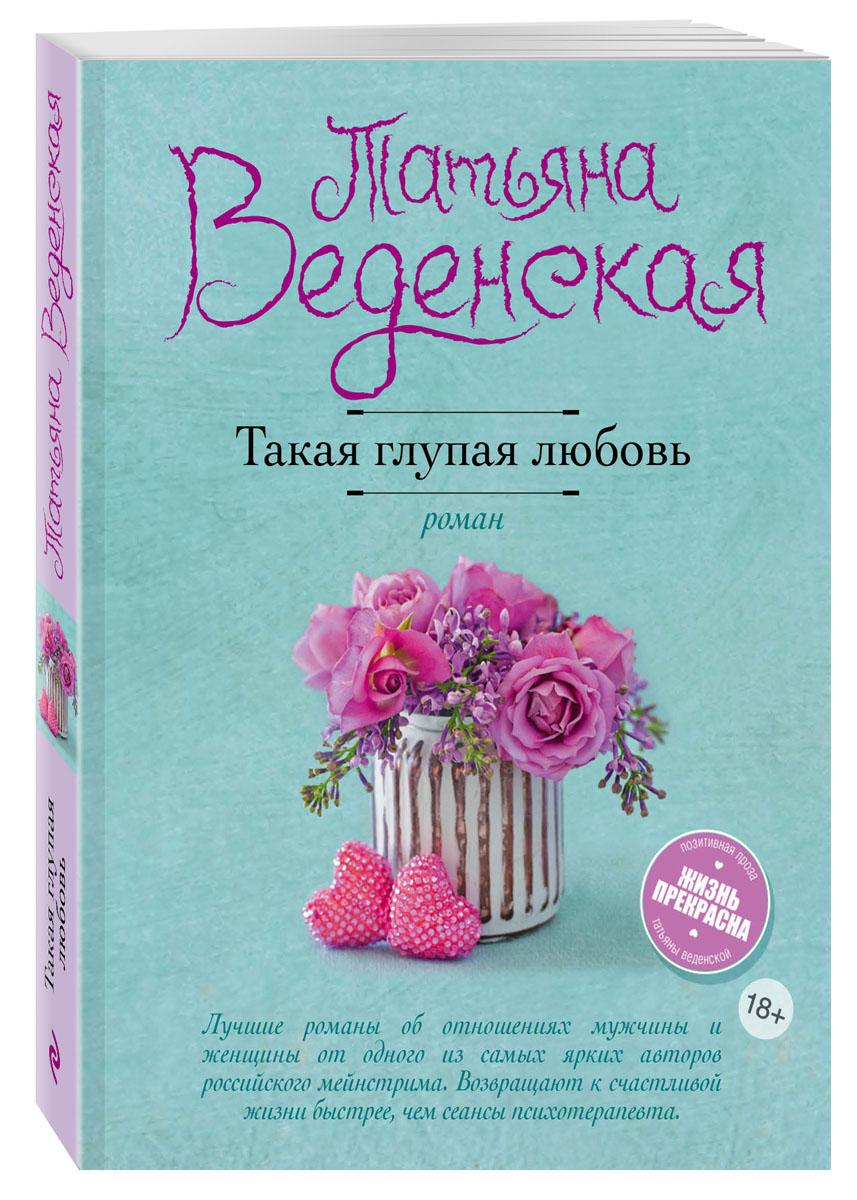 Татьяна Веденская Такая глупая любовь