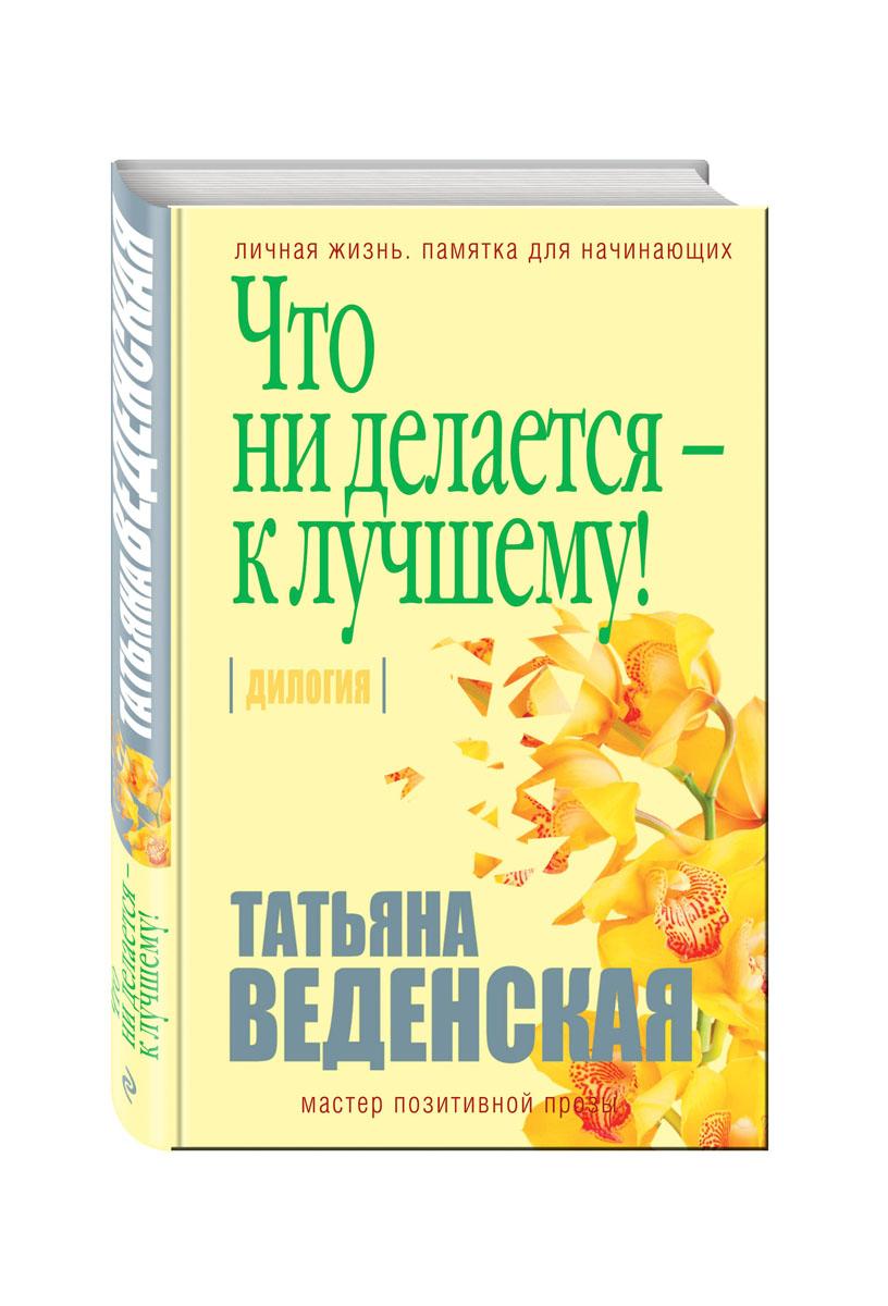Татьяна Веденская Что ни делается - к лучшему!