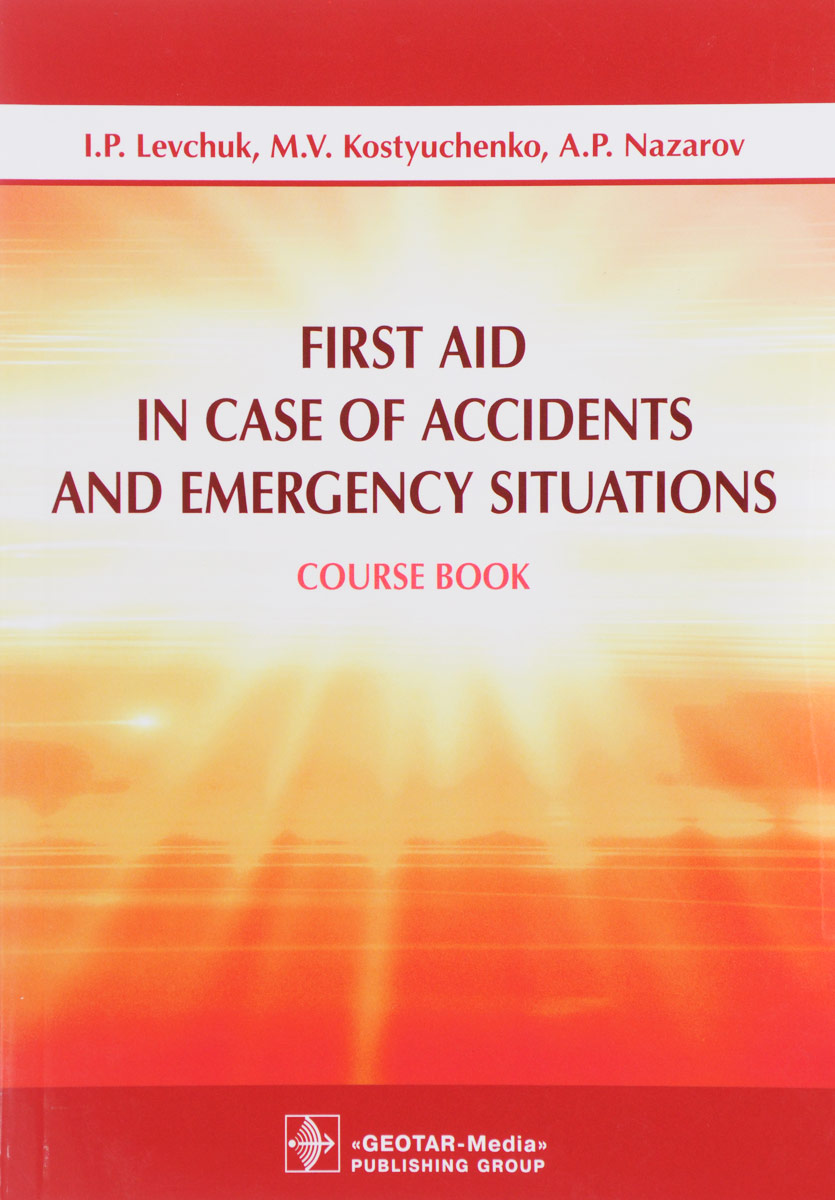 Фото I. P. Levchuk, M. V. Kostyuchenko, A. P. Nazarov First Aid in Case of Accidents and Emergency Situations: Course book