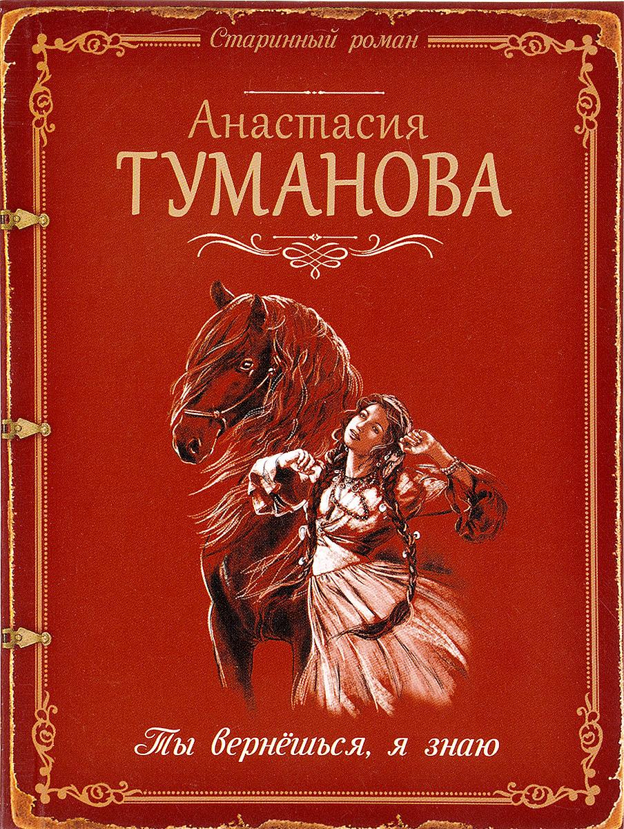 Анастасия Туманова Ты вернёшься, я знаю