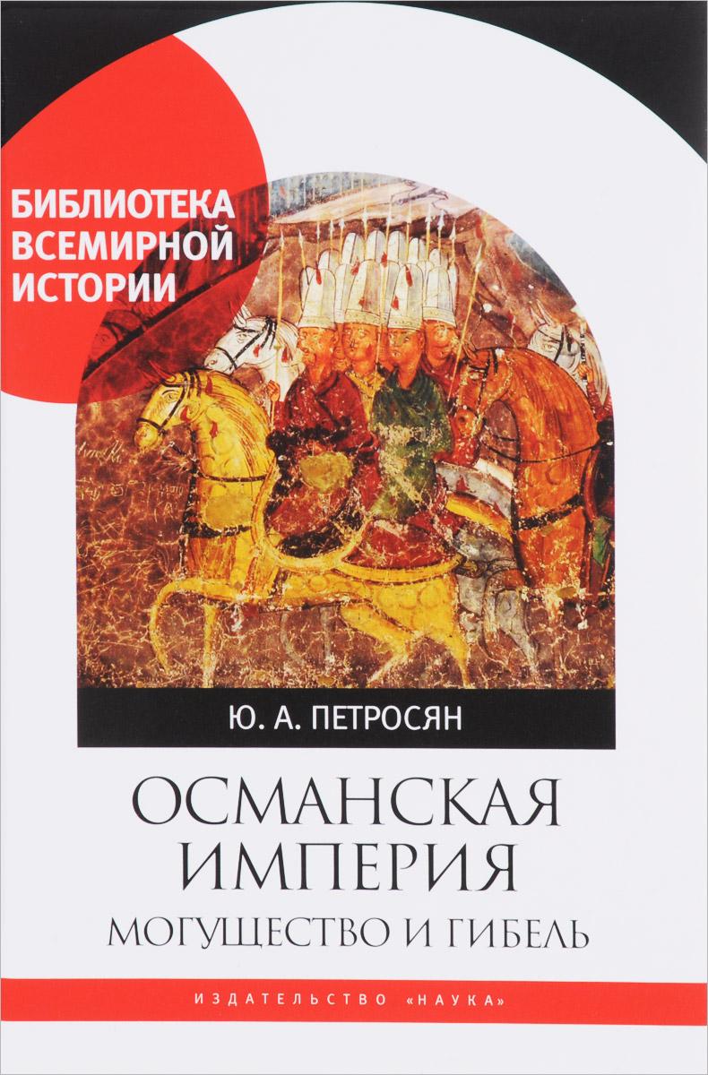 Ю. А. Петросян Османская империя. Могущество и гибель