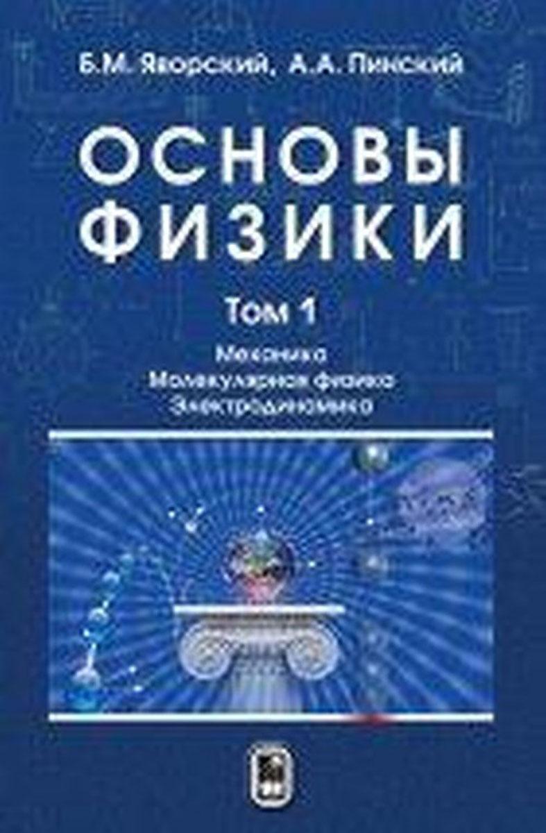 Основы физики. Учебник. В 2 томах. Том 1. Механика. Молекулярная физика. Электродинамика